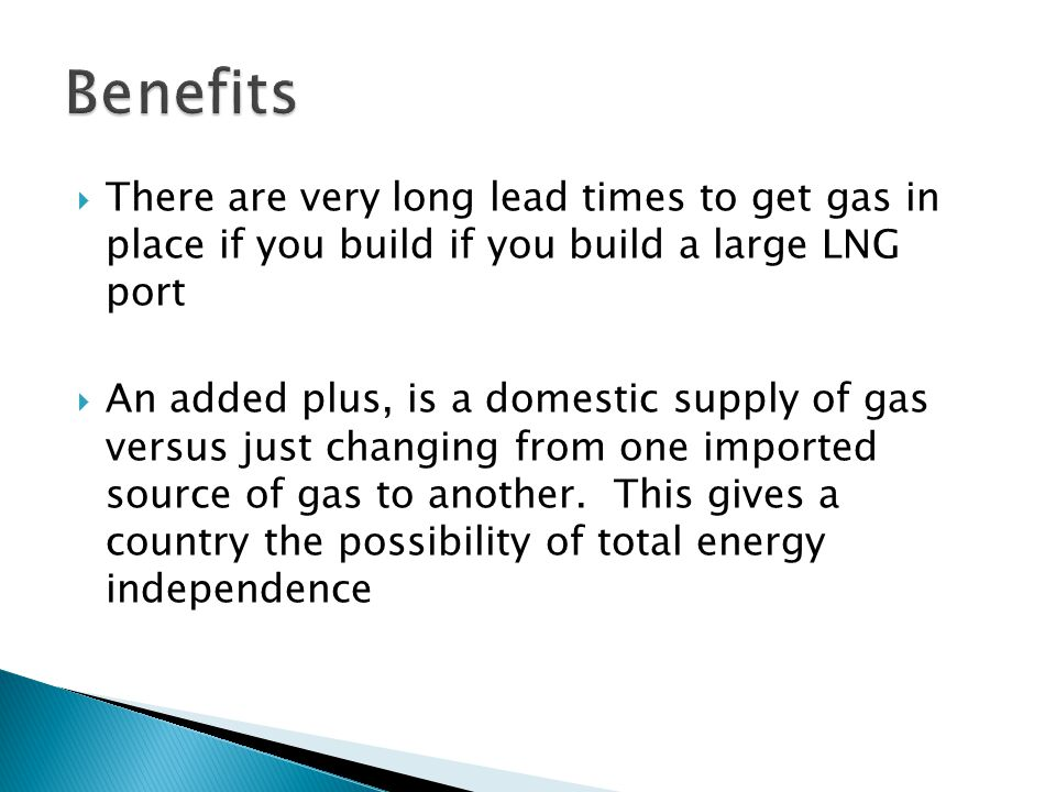  There are very long lead times to get gas in place if you build if you build a large LNG port  An added plus, is a domestic supply of gas versus just changing from one imported source of gas to another.