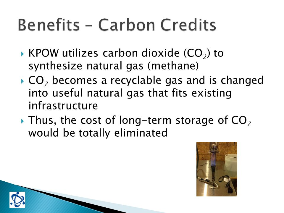  KPOW utilizes carbon dioxide (CO 2 ) to synthesize natural gas (methane)  CO 2 becomes a recyclable gas and is changed into useful natural gas that fits existing infrastructure  Thus, the cost of long-term storage of CO 2 would be totally eliminated