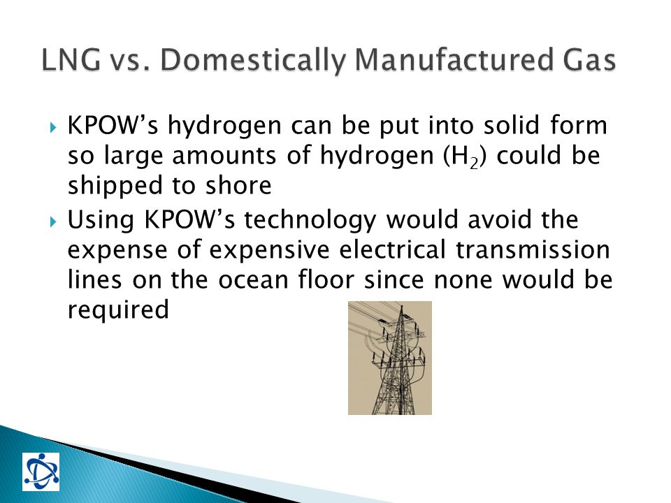  KPOW's hydrogen can be put into solid form so large amounts of hydrogen (H 2 ) could be shipped to shore  Using KPOW's technology would avoid the expense of expensive electrical transmission lines on the ocean floor since none would be required