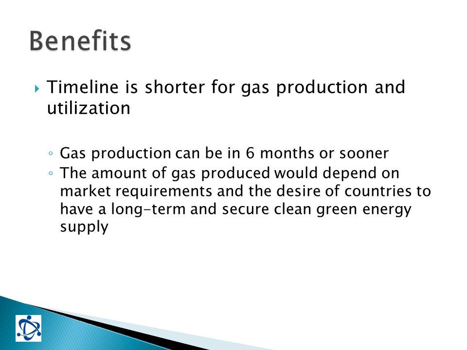  Timeline is shorter for gas production and utilization ◦ Gas production can be in 6 months or sooner ◦ The amount of gas produced would depend on market requirements and the desire of countries to have a long-term and secure clean green energy supply