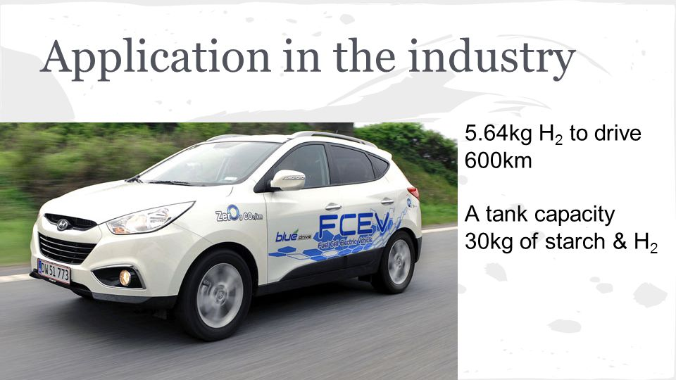 Application in the industry 5.64kg H 2 to drive 600km A tank capacity 30kg of starch & H 2