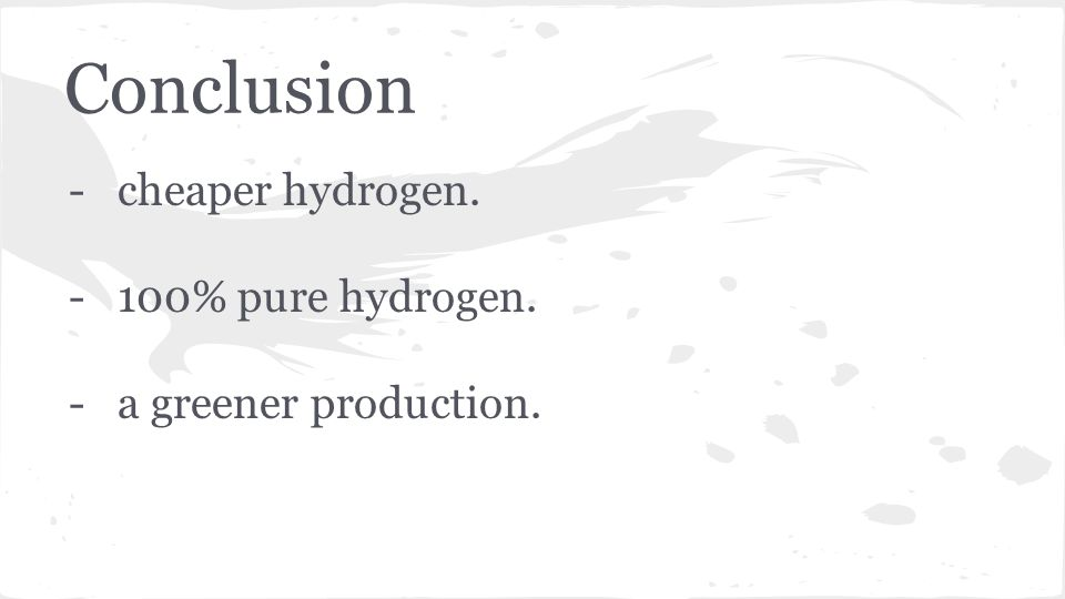 Conclusion -cheaper hydrogen. -100% pure hydrogen. -a greener production.