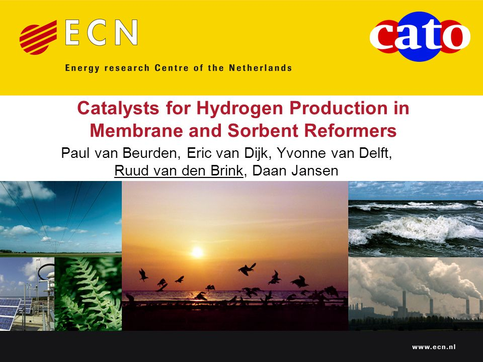 www.ecn.nl Catalysts for Hydrogen Production in Membrane and Sorbent Reformers Paul van Beurden, Eric van Dijk, Yvonne van Delft, Ruud van den Brink, Daan Jansen