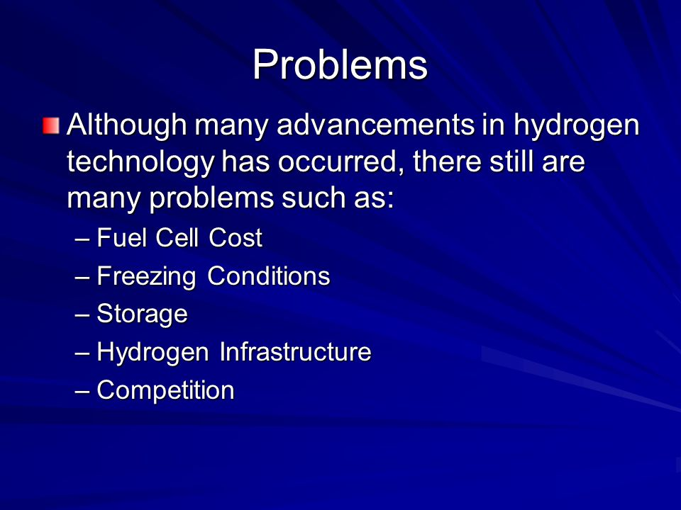 Problems Although many advancements in hydrogen technology has occurred, there still are many problems such as: –Fuel Cell Cost –Freezing Conditions –Storage –Hydrogen Infrastructure –Competition