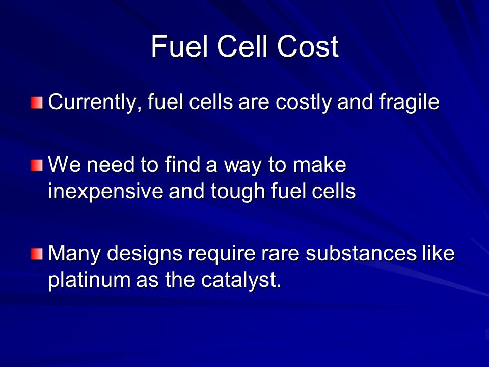 Fuel Cell Cost Currently, fuel cells are costly and fragile We need to find a way to make inexpensive and tough fuel cells Many designs require rare substances like platinum as the catalyst.