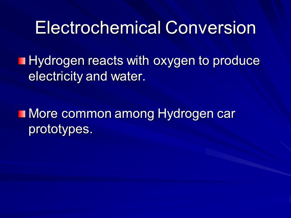 Electrochemical Conversion Hydrogen reacts with oxygen to produce electricity and water.