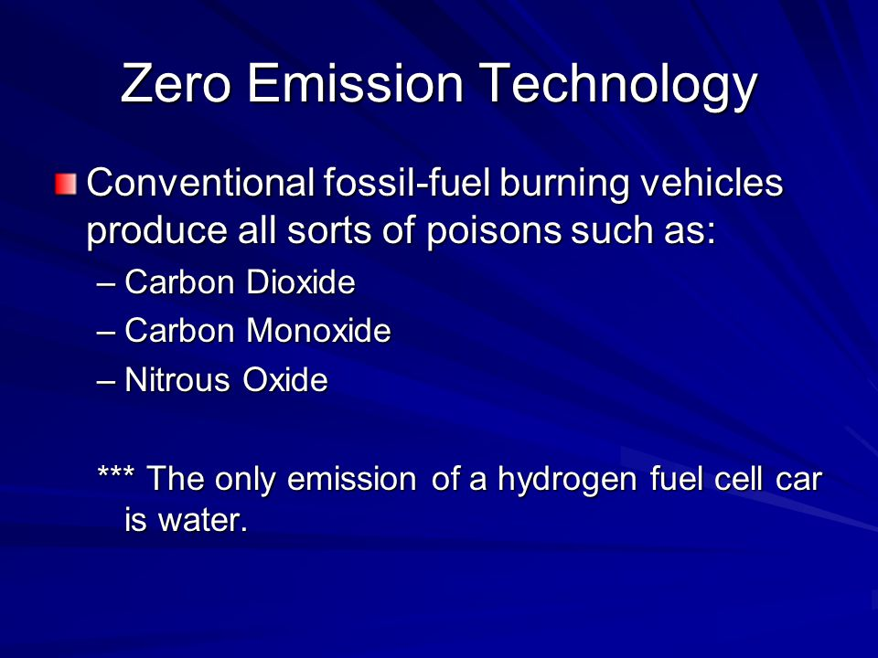 Zero Emission Technology Conventional fossil-fuel burning vehicles produce all sorts of poisons such as: –Carbon Dioxide –Carbon Monoxide –Nitrous Oxide *** The only emission of a hydrogen fuel cell car is water.