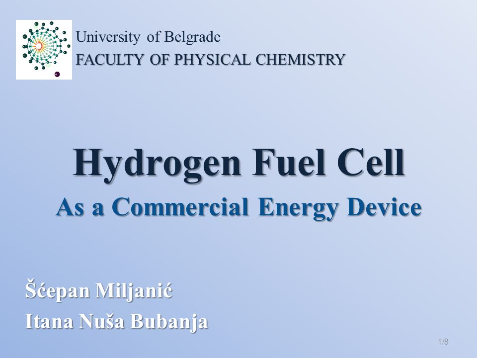 Hydrogen Fuel Cell Šćepan Miljanić Itana Nuša Bubanja 1/8 University of Belgrade FACULTY OF PHYSICAL CHEMISTRY As a Commercial Energy Device