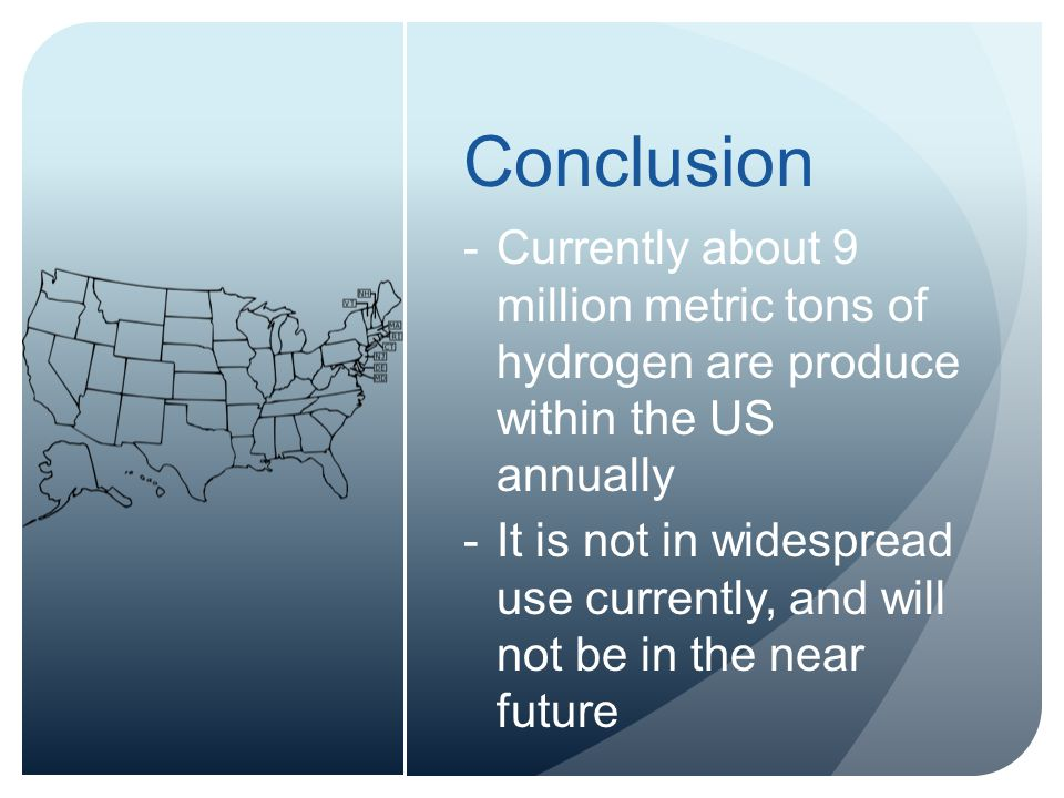 Conclusion -Currently about 9 million metric tons of hydrogen are produce within the US annually -It is not in widespread use currently, and will not be in the near future