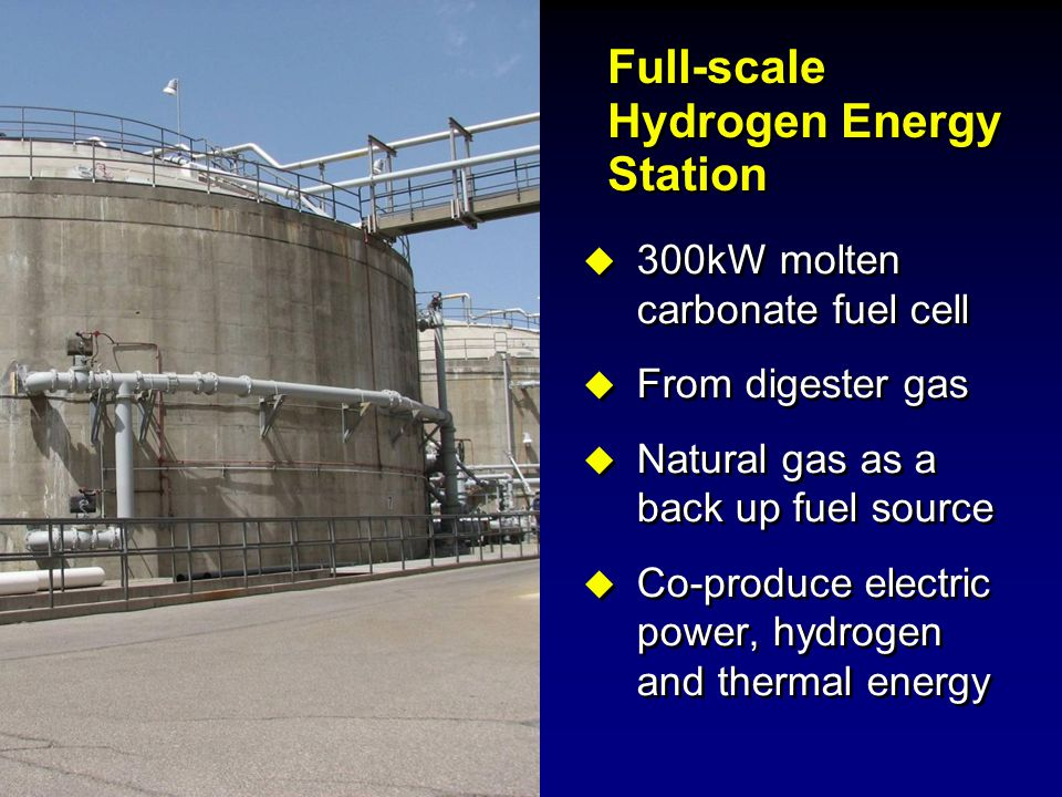 Full-scale Hydrogen Energy Station  300kW molten carbonate fuel cell  From digester gas  Natural gas as a back up fuel source  Co-produce electric
