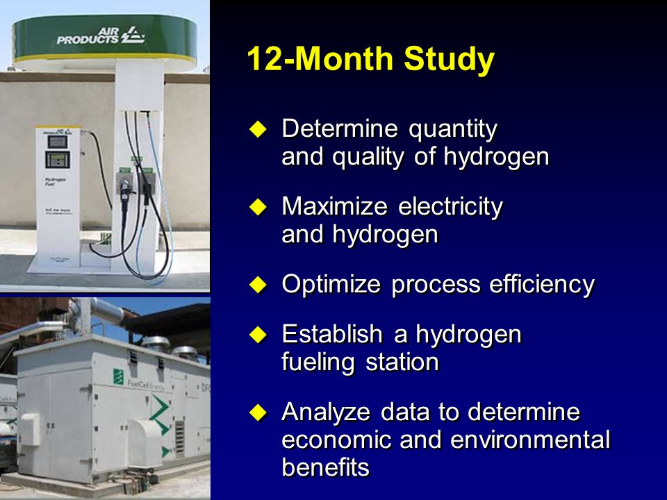 12-Month Study  Determine quantity and quality of hydrogen  Maximize electricity and hydrogen  Optimize process efficiency  Establish a hydrogen f