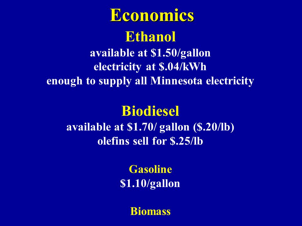 Economics Ethanol available at $1.50/gallon electricity at $.04/kWh enough to supply all Minnesota electricity Biodiesel available at $1.70/ gallon ($.20/lb) olefins sell for $.25/lb Gasoline $1.10/gallon Biomass