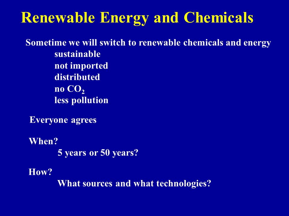 Renewable Energy and Chemicals Sometime we will switch to renewable chemicals and energy sustainable not imported distributed no CO 2 less pollution Everyone agrees When.