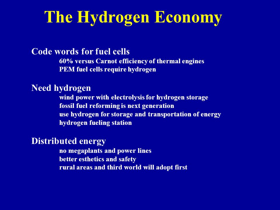 The Hydrogen Economy Code words for fuel cells 60% versus Carnot efficiency of thermal engines PEM fuel cells require hydrogen Need hydrogen wind power with electrolysis for hydrogen storage fossil fuel reforming is next generation use hydrogen for storage and transportation of energy hydrogen fueling station Distributed energy no megaplants and power lines better esthetics and safety rural areas and third world will adopt first