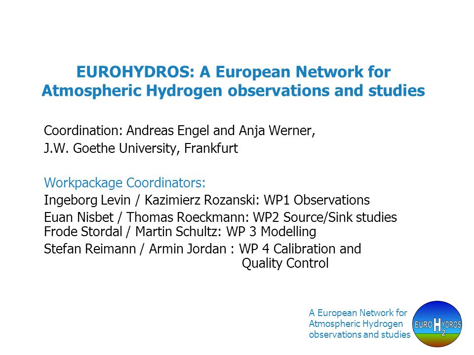 A European Network for Atmospheric Hydrogen observations and studies EUROHYDROS: A European Network for Atmospheric Hydrogen observations and studies Coordination: Andreas Engel and Anja Werner, J.W.