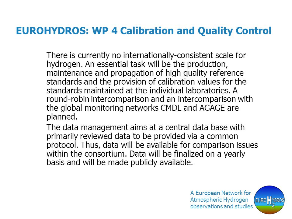 A European Network for Atmospheric Hydrogen observations and studies EUROHYDROS: WP 4 Calibration and Quality Control There is currently no internationally-consistent scale for hydrogen.