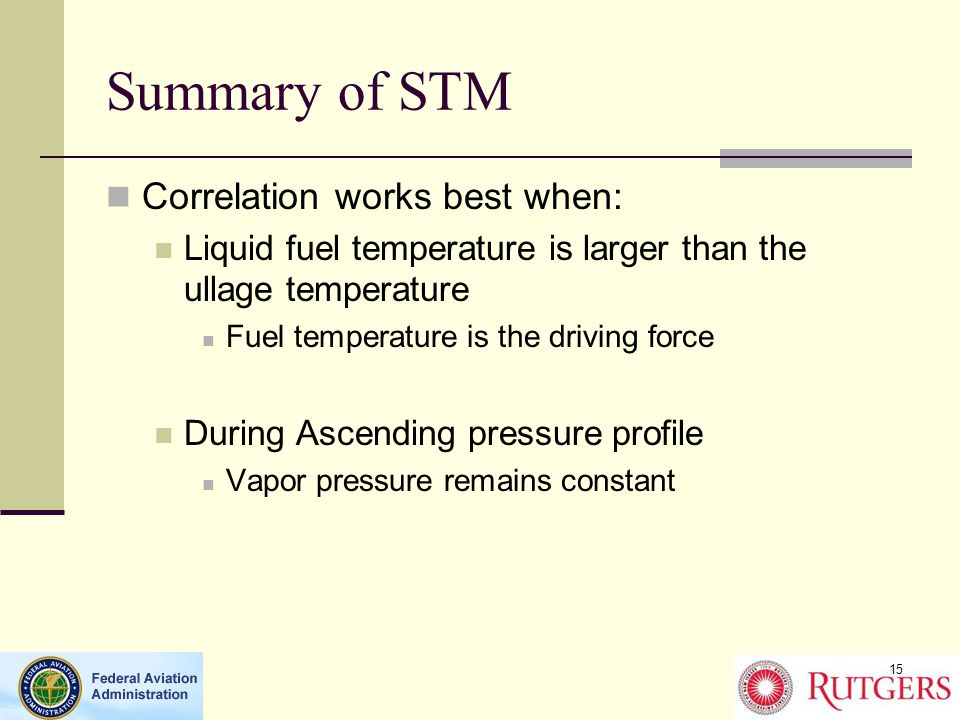 Summary of STM Correlation works best when: Liquid fuel temperature is larger than the ullage temperature Fuel temperature is the driving force During Ascending pressure profile Vapor pressure remains constant 15