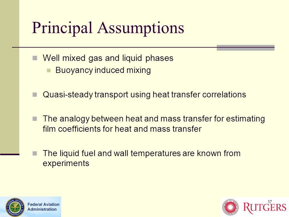 Principal Assumptions Well mixed gas and liquid phases Buoyancy induced mixing Quasi-steady transport using heat transfer correlations The analogy between heat and mass transfer for estimating film coefficients for heat and mass transfer The liquid fuel and wall temperatures are known from experiments 17