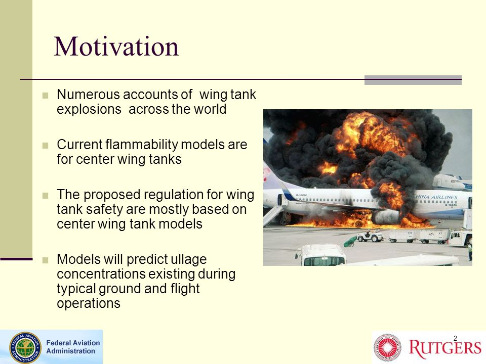 Motivation Numerous accounts of wing tank explosions across the world Current flammability models are for center wing tanks The proposed regulation for wing tank safety are mostly based on center wing tank models Models will predict ullage concentrations existing during typical ground and flight operations 2