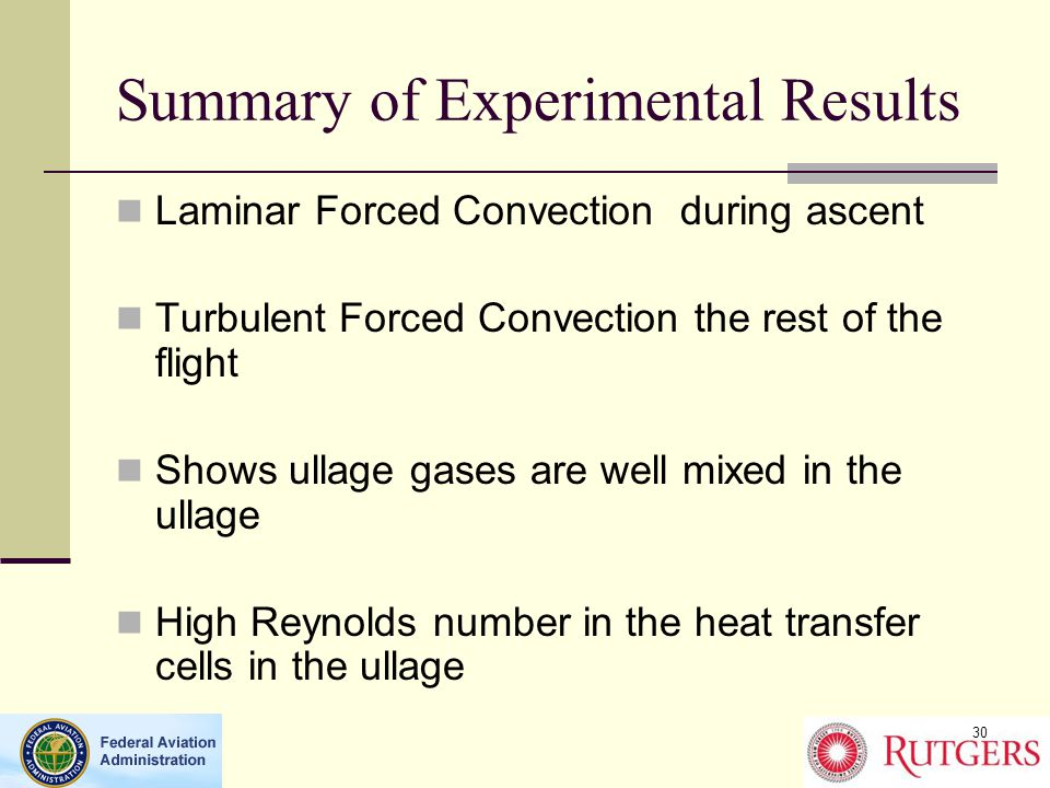 Summary of Experimental Results Laminar Forced Convection during ascent Turbulent Forced Convection the rest of the flight Shows ullage gases are well mixed in the ullage High Reynolds number in the heat transfer cells in the ullage 30