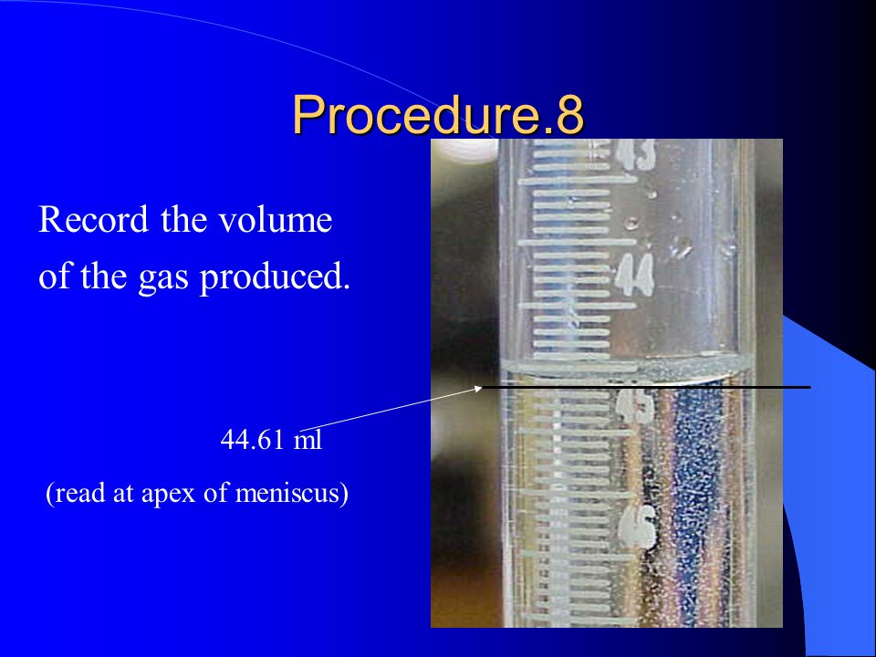 Procedure.8 Record the volume of the gas produced. 44.61 ml (read at apex of meniscus)
