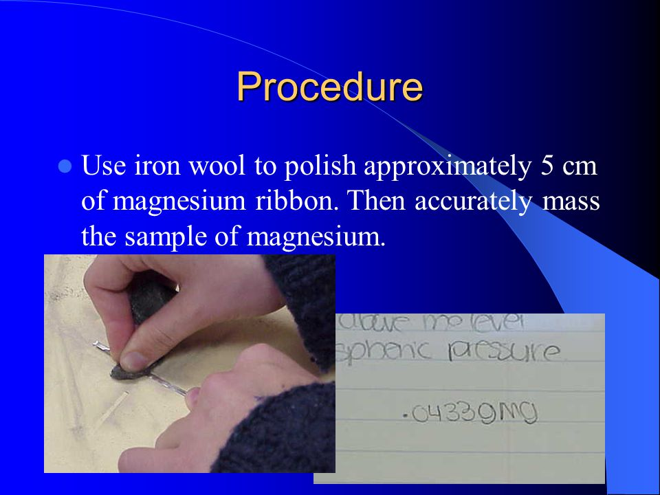 Procedure Use iron wool to polish approximately 5 cm of magnesium ribbon.