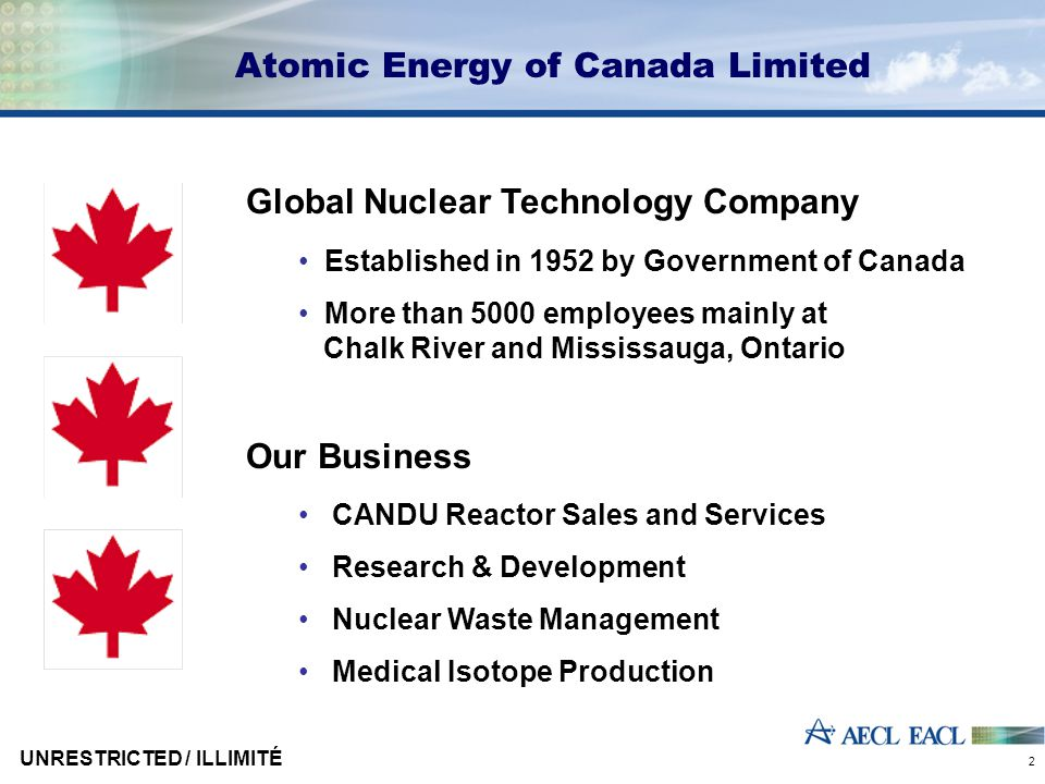 UNRESTRICTED / ILLIMITÉ 2 Atomic Energy of Canada Limited Global Nuclear Technology Company Established in 1952 by Government of Canada More than 5000 employees mainly at Chalk River and Mississauga, Ontario Our Business CANDU Reactor Sales and Services Research & Development Nuclear Waste Management Medical Isotope Production