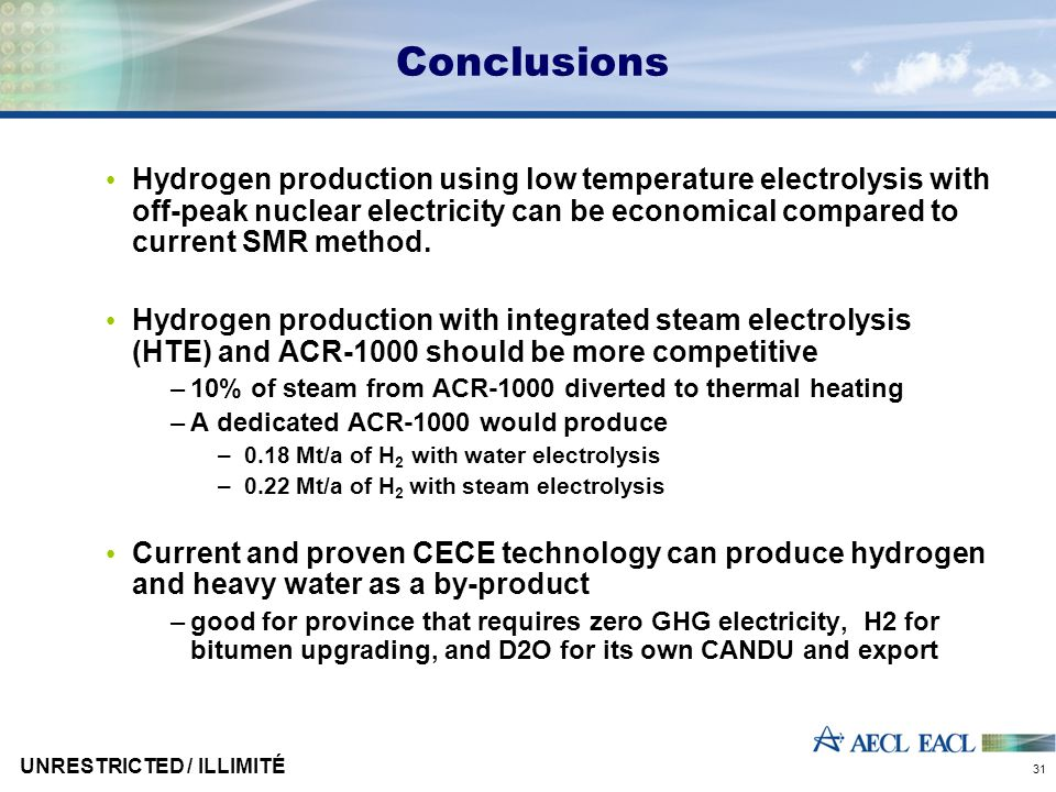 UNRESTRICTED / ILLIMITÉ 31 Conclusions Hydrogen production using low temperature electrolysis with off-peak nuclear electricity can be economical compared to current SMR method.