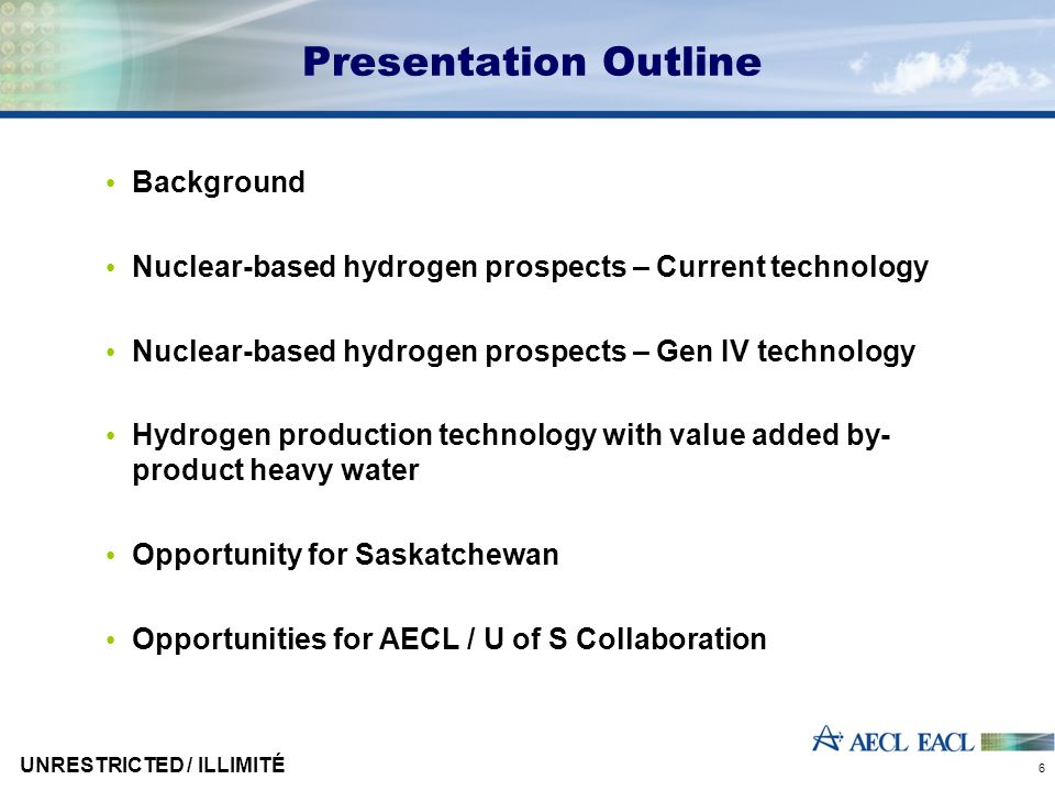 UNRESTRICTED / ILLIMITÉ 27 Hydrogen Production with Heavy Water as a By-Product Heavy water (D 2 O) is a capital asset in all CANDUs Deuterium occurs naturally at about 0.01 to 0.015% in all H2- containing compounds –This low concentration makes it costly to separate AECL has developed and demonstrated new processes for D 2 O production based on water-hydrogen exchange –AECL's CECE (Combined Electrolysis and Catalytic Exchange) process is easily the lowest cost process –AECL's CIRCE (Combined Industrial Reforming and Catalytic Exchange) process is a distant second lowest cost process Both are synergistic with H 2 production