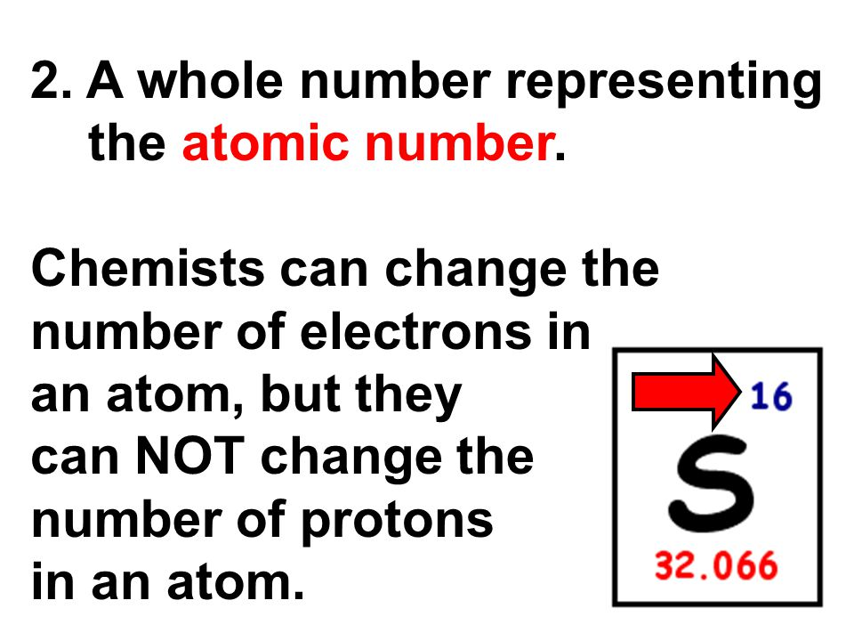 2. A whole number representing the atomic number. Chemists can change the number of electrons in an atom, but they can NOT change the number of proton