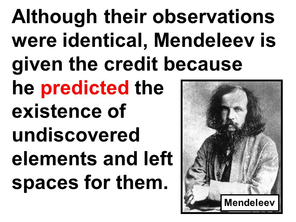 Although their observations were identical, Mendeleev is given the credit because he predicted the existence of undiscovered elements and left spaces