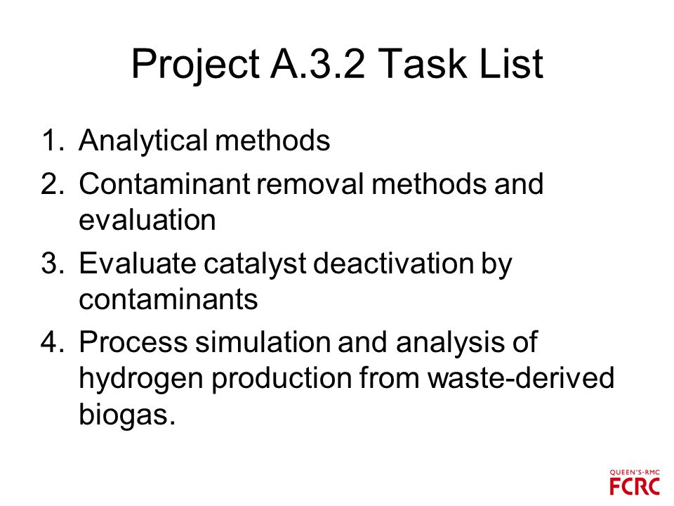 Project A.3.2 Task List 1.Analytical methods 2.Contaminant removal methods and evaluation 3.Evaluate catalyst deactivation by contaminants 4.Process simulation and analysis of hydrogen production from waste-derived biogas.