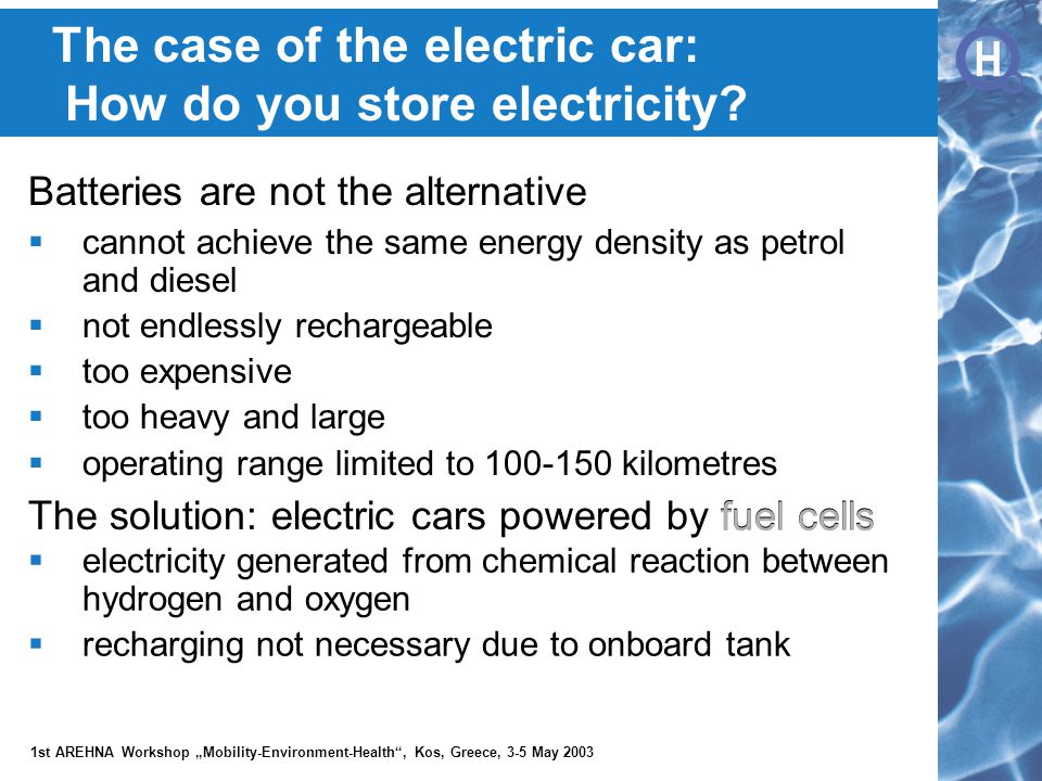 """H H 1st AREHNA Workshop """"Mobility-Environment-Health , Kos, Greece, 3-5 May 2003 The solution: electric cars powered by fuel cells Batteries are not the alternative  cannot achieve the same energy density as petrol and diesel  not endlessly rechargeable  too expensive  too heavy and large  operating range limited to 100-150 kilometres fuel cells  electricity generated from chemical reaction between hydrogen and oxygen  recharging not necessary due to onboard tank The case of the electric car: How do you store electricity"""