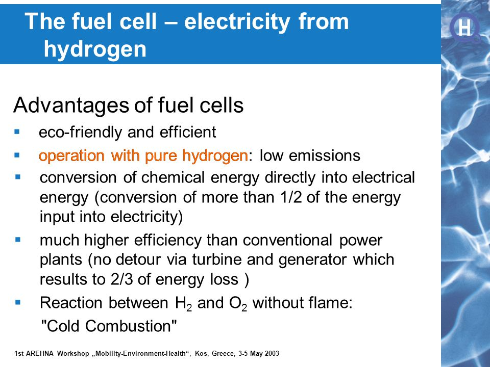 """H H 1st AREHNA Workshop """"Mobility-Environment-Health , Kos, Greece, 3-5 May 2003 Advantages of fuel cells  eco-friendly and efficient  operation with pure hydrogen: low emissions operation with pure hydrogen  conversion of chemical energy directly into electrical energy (conversion of more than 1/2 of the energy input into electricity)  much higher efficiency than conventional power plants (no detour via turbine and generator which results to 2/3 of energy loss )  Reaction between H 2 and O 2 without flame: Cold Combustion The fuel cell – electricity from hydrogen"""