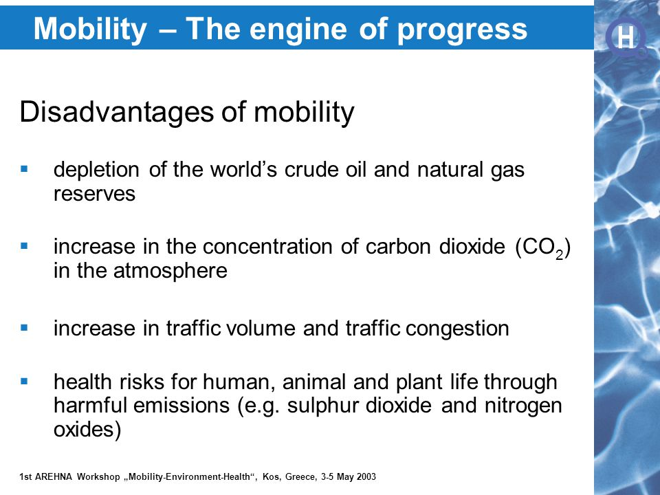 """H H 1st AREHNA Workshop """"Mobility-Environment-Health , Kos, Greece, 3-5 May 2003 Mobility – The engine of progress Disadvantages of mobility  depletion of the world's crude oil and natural gas reserves  increase in the concentration of carbon dioxide (CO 2 ) in the atmosphere  increase in traffic volume and traffic congestion  health risks for human, animal and plant life through harmful emissions (e.g."""