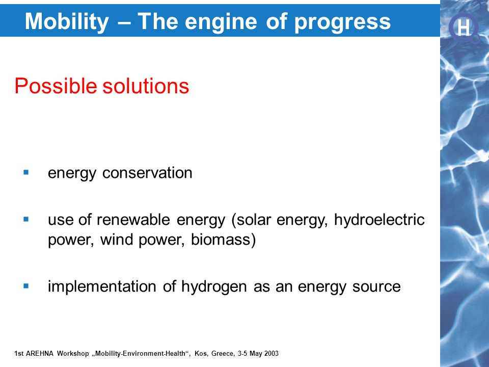 """H H 1st AREHNA Workshop """"Mobility-Environment-Health , Kos, Greece, 3-5 May 2003 Mobility – The engine of progress Possible solutions  energy conservation  use of renewable energy (solar energy, hydroelectric power, wind power, biomass)  implementation of hydrogen as an energy source"""