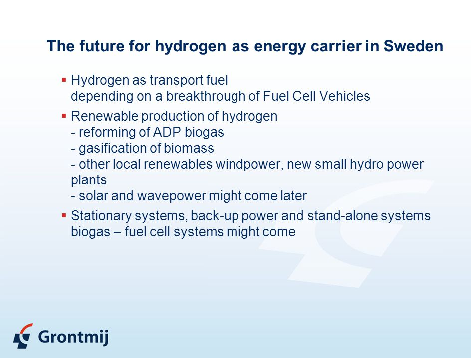 The future for hydrogen as energy carrier in Sweden  Hydrogen as transport fuel depending on a breakthrough of Fuel Cell Vehicles  Renewable production of hydrogen - reforming of ADP biogas - gasification of biomass - other local renewables windpower, new small hydro power plants - solar and wavepower might come later  Stationary systems, back-up power and stand-alone systems biogas – fuel cell systems might come