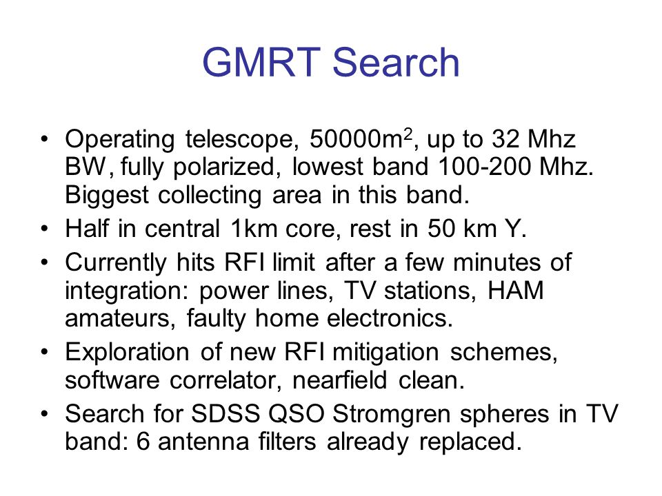 GMRT Search Operating telescope, 50000m 2, up to 32 Mhz BW, fully polarized, lowest band 100-200 Mhz. Biggest collecting area in this band. Half in ce