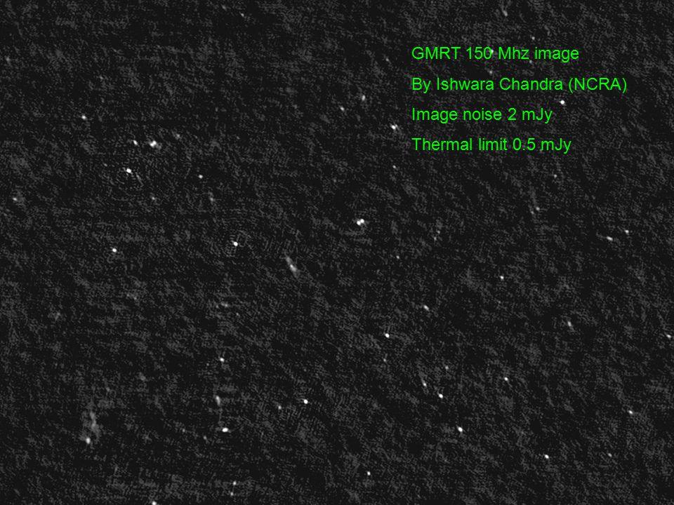 GMRT 150 Mhz image By Ishwara Chandra (NCRA) Image noise 2 mJy Thermal limit 0.5 mJy