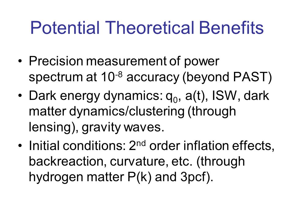Potential Theoretical Benefits Precision measurement of power spectrum at 10 -8 accuracy (beyond PAST) Dark energy dynamics: q 0, a(t), ISW, dark matt