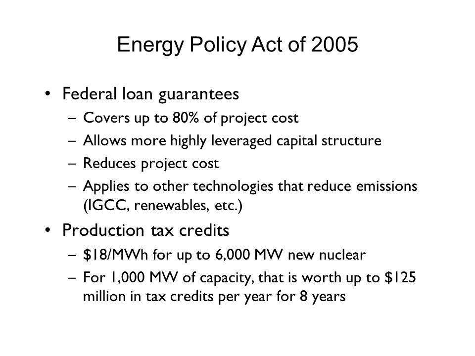 Energy Policy Act of 2005 Federal loan guarantees –Covers up to 80% of project cost –Allows more highly leveraged capital structure –Reduces project cost –Applies to other technologies that reduce emissions (IGCC, renewables, etc.) Production tax credits –$18/MWh for up to 6,000 MW new nuclear –For 1,000 MW of capacity, that is worth up to $125 million in tax credits per year for 8 years