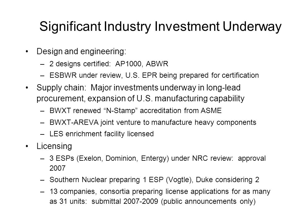 Significant Industry Investment Underway Design and engineering: –2 designs certified: AP1000, ABWR –ESBWR under review, U.S.