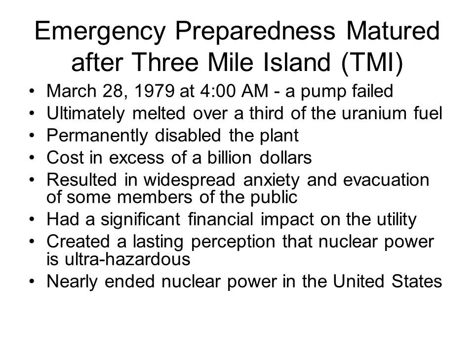 Emergency Preparedness Matured after Three Mile Island (TMI) March 28, 1979 at 4:00 AM - a pump failed Ultimately melted over a third of the uranium fuel Permanently disabled the plant Cost in excess of a billion dollars Resulted in widespread anxiety and evacuation of some members of the public Had a significant financial impact on the utility Created a lasting perception that nuclear power is ultra-hazardous Nearly ended nuclear power in the United States