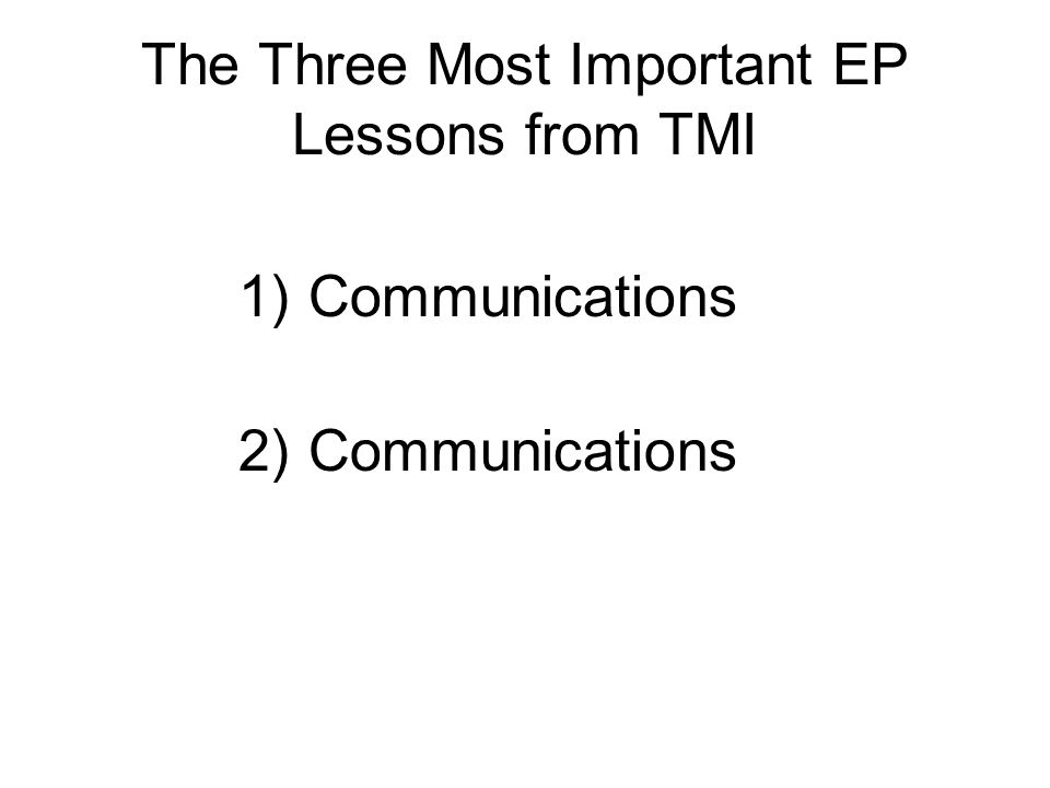 The Three Most Important EP Lessons from TMI 1)Communications 2)Communications