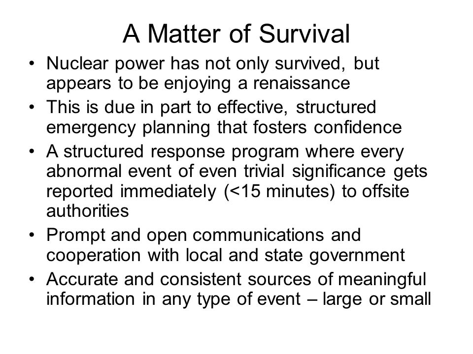A Matter of Survival Nuclear power has not only survived, but appears to be enjoying a renaissance This is due in part to effective, structured emergency planning that fosters confidence A structured response program where every abnormal event of even trivial significance gets reported immediately (<15 minutes) to offsite authorities Prompt and open communications and cooperation with local and state government Accurate and consistent sources of meaningful information in any type of event – large or small