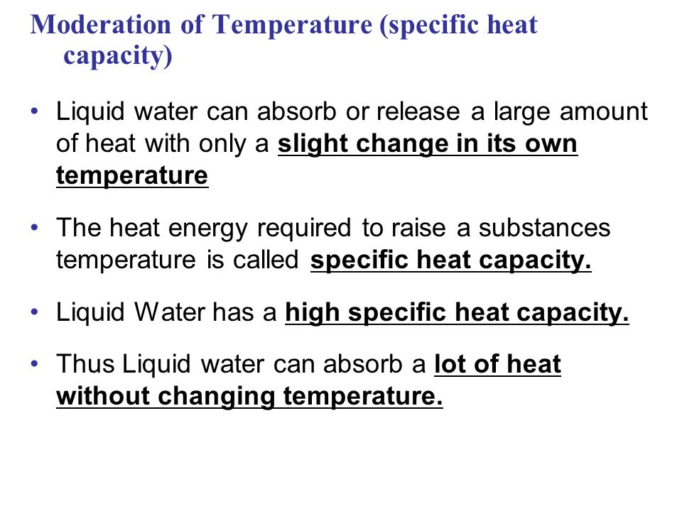 Moderation of Temperature (specific heat capacity) Liquid water can absorb or release a large amount of heat with only a slight change in its own temperature The heat energy required to raise a substances temperature is called specific heat capacity.
