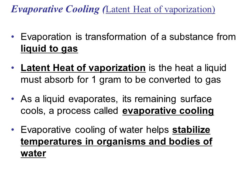Evaporative Cooling ( Latent Heat of vaporization) Evaporation is transformation of a substance from liquid to gas Latent Heat of vaporization is the heat a liquid must absorb for 1 gram to be converted to gas As a liquid evaporates, its remaining surface cools, a process called evaporative cooling Evaporative cooling of water helps stabilize temperatures in organisms and bodies of water
