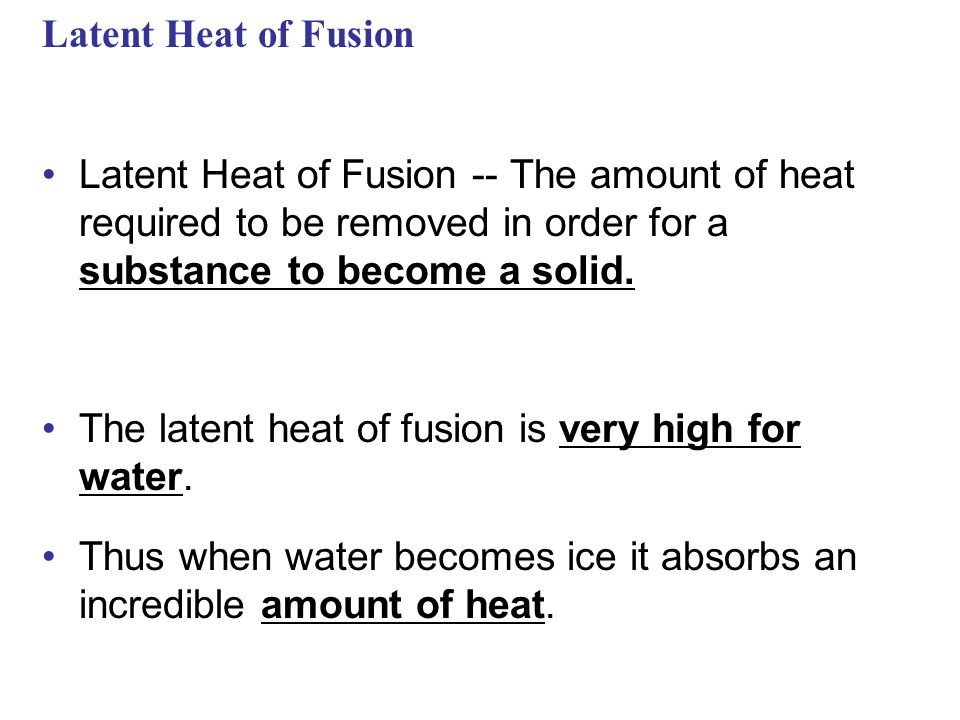 Latent Heat of Fusion Latent Heat of Fusion -- The amount of heat required to be removed in order for a substance to become a solid.