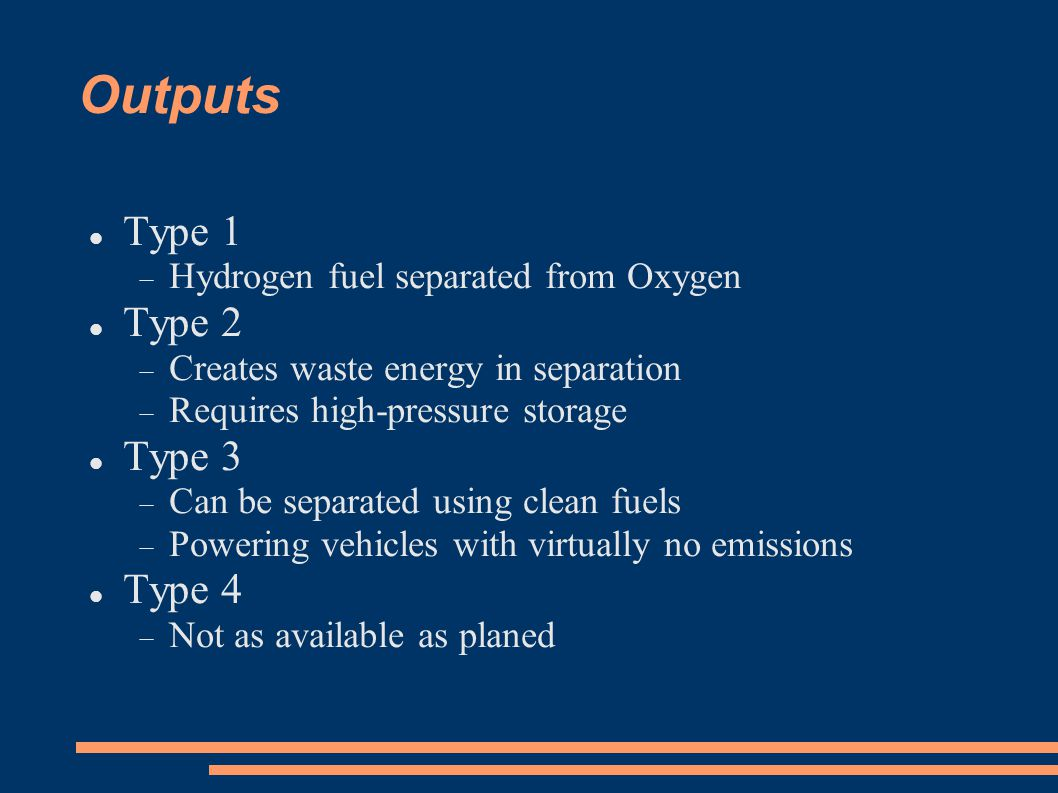 Outputs Type 1  Hydrogen fuel separated from Oxygen Type 2  Creates waste energy in separation  Requires high-pressure storage Type 3  Can be sepa