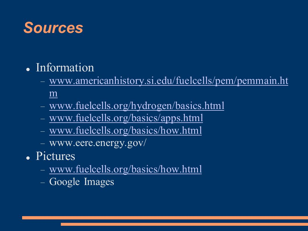 Sources Information  www.americanhistory.si.edu/fuelcells/pem/pemmain.ht m www.americanhistory.si.edu/fuelcells/pem/pemmain.ht m  www.fuelcells.org/hydrogen/basics.html www.fuelcells.org/hydrogen/basics.html  www.fuelcells.org/basics/apps.html www.fuelcells.org/basics/apps.html  www.fuelcells.org/basics/how.html www.fuelcells.org/basics/how.html  www.eere.energy.gov/ Pictures  www.fuelcells.org/basics/how.html www.fuelcells.org/basics/how.html  Google Images